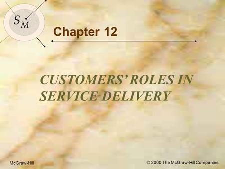 McGraw-Hill © 2000 The McGraw-Hill Companies 1 S M S M McGraw-Hill © 2000 The McGraw-Hill Companies Chapter 12 CUSTOMERS' ROLES IN SERVICE DELIVERY.