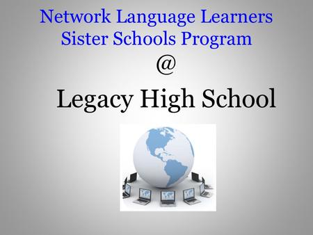 Network Language Learners Sister Schools Legacy High School.