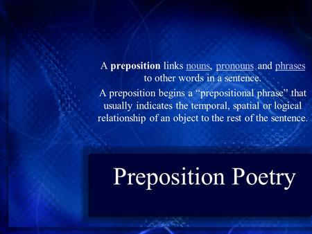 "Preposition Poetry A preposition links nouns, pronouns and phrases to other words in a sentence.nounspronounsphrases A preposition begins a ""prepositional."