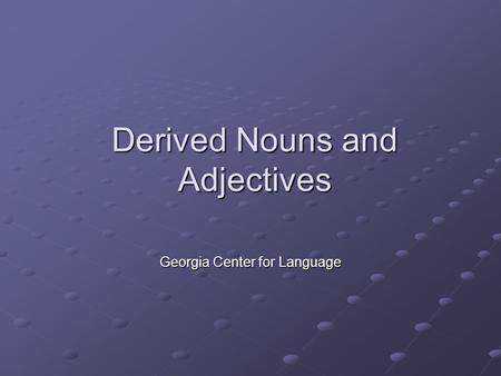 Derived Nouns and Adjectives Georgia Center for Language.