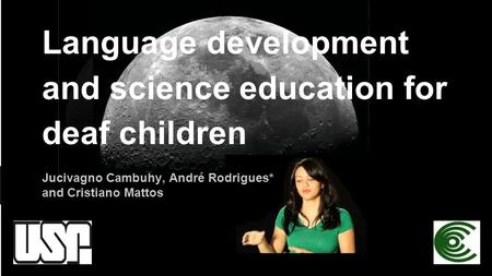 Language development and science education for deaf children Jucivagno Cambuhy, André Rodrigues* and Cristiano Mattos.