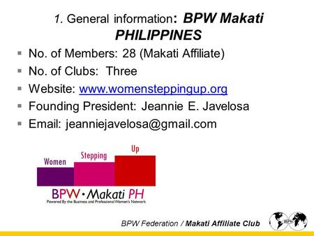 1. General information : BPW Makati PHILIPPINES  No. of Members: 28 (Makati Affiliate)  No. of Clubs: Three  Website: www.womensteppingup.orgwww.womensteppingup.org.
