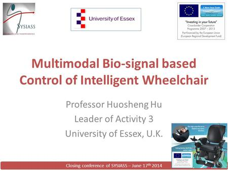 Closing conference of SYSIASS – June 17 th 2014 Multimodal Bio-signal based Control of Intelligent Wheelchair Professor Huosheng Hu Leader of Activity.