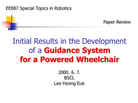 EE887 Special Topics in Robotics Paper Review Initial Results in the Development Guidance System of a Guidance System for a Powered Wheelchair 2000. 6.