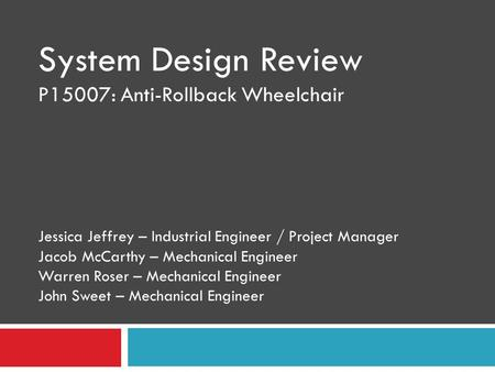 System Design Review P15007: Anti-Rollback Wheelchair Jessica Jeffrey – Industrial Engineer / Project Manager Jacob McCarthy – Mechanical Engineer Warren.
