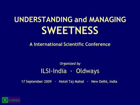 UNDERSTANDING and MANAGING SWEETNESS A International Scientific Conference Organized by ILSI-India · Oldways 17 September 2009 · Hotel Taj Mahal · New.