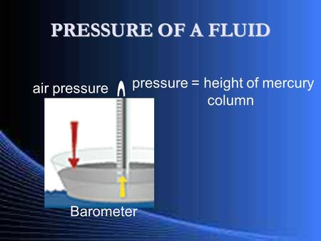 PRESSURE OF A FLUID Barometer air pressure pressure = height of mercury column.