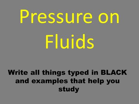 Pressure on Fluids Write all things typed in BLACK and examples that help you study.