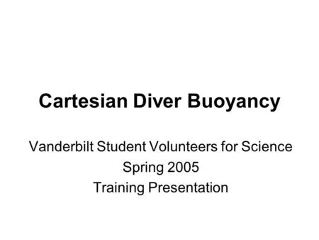 Cartesian Diver Buoyancy Vanderbilt Student Volunteers for Science Spring 2005 Training Presentation.