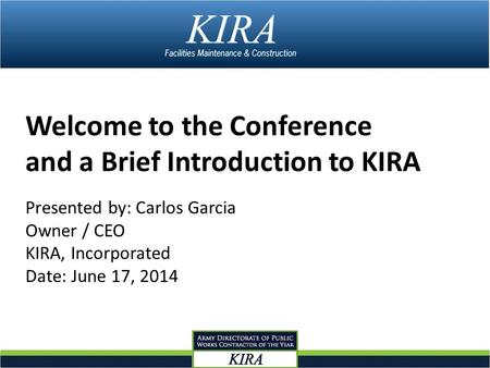 Welcome to the Conference and a Brief Introduction to KIRA Presented by: Carlos Garcia Owner / CEO KIRA, Incorporated Date: June 17, 2014.
