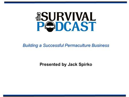 Building a Successful Permaculture Business Presented by Jack Spirko.