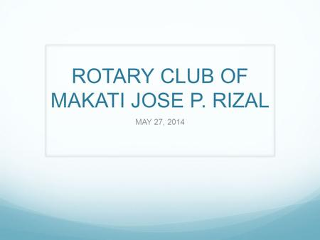 ROTARY CLUB OF MAKATI JOSE P. RIZAL MAY 27, 2014.