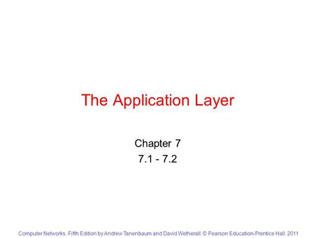 Computer Networks, Fifth Edition by Andrew Tanenbaum and David Wetherall, © Pearson Education-Prentice Hall, 2011 The Application Layer Chapter 7 7.1 -