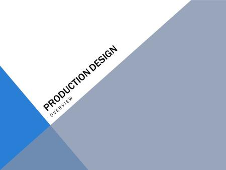 PRODUCTION DESIGN OVERVIEW. PRODUCTION DESIGN Production Designers are responsible for the entire art department. They play a crucial role in helping.