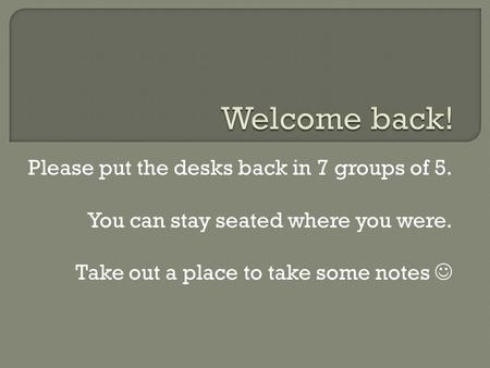 Please put the desks back in 7 groups of 5. You can stay seated where you were. Take out a place to take some notes.