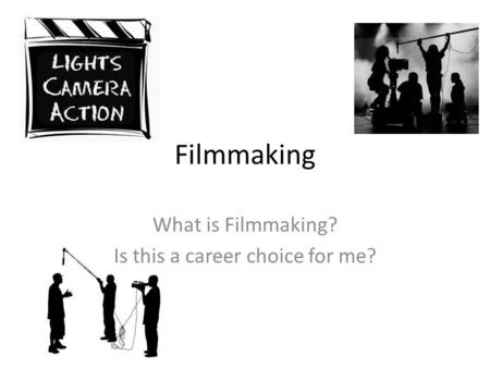 Filmmaking What is Filmmaking? Is this a career choice for me?