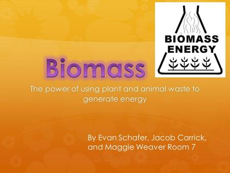 The power of using plant and animal waste to generate energy By Evan Schafer, Jacob Carrick, and Maggie Weaver Room 7.