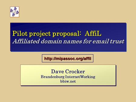 Pilot project proposal: AffiL Affiliated domain names for  trust Dave Crocker Brandenburg InternetWorking bbiw.net