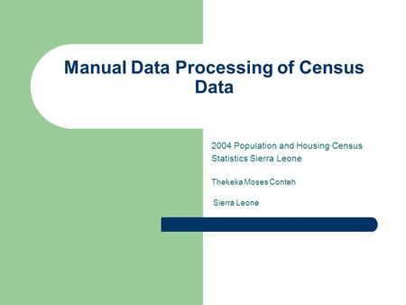 Manual Data Processing of Census Data 2004 Population and Housing Census Statistics Sierra Leone Thekeka Moses Conteh Sierra Leone.