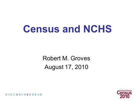 Census and NCHS Robert M. Groves August 17, 2010.