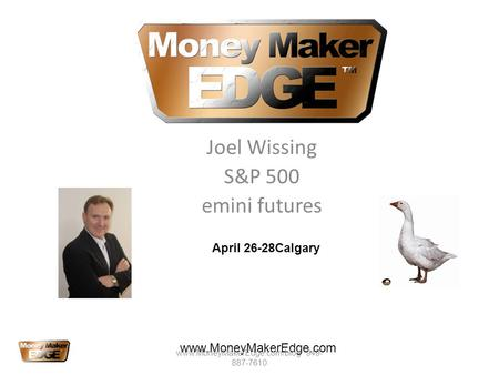 Joel Wissing S&P 500 emini futures www.MoneyMakerEdge.com April 26-28Calgary www.MoneyMakerEdge.com/blog 949- 887-7610.