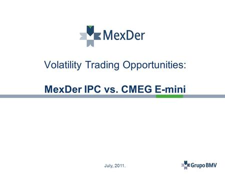 July, 2011. Volatility Trading Opportunities: MexDer IPC vs. CMEG E-mini.