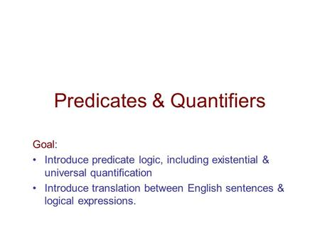Predicates & Quantifiers Goal: Introduce predicate logic, including existential & universal quantification Introduce translation between English sentences.