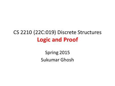 CS 2210 (22C:019) Discrete Structures Logic and Proof Spring 2015 Sukumar Ghosh.