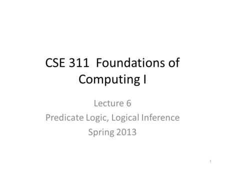 CSE 311 Foundations of Computing I Lecture 6 Predicate Logic, Logical Inference Spring 2013 1.