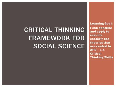Learning Goal: I can describe and apply to real-life contexts the theories that are central to APS – i.e. Critical Thinking Skills CRITICAL THINKING FRAMEWORK.