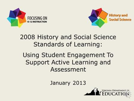 2008 History and Social Science Standards of Learning: Using Student Engagement To Support Active Learning and Assessment January 2013.