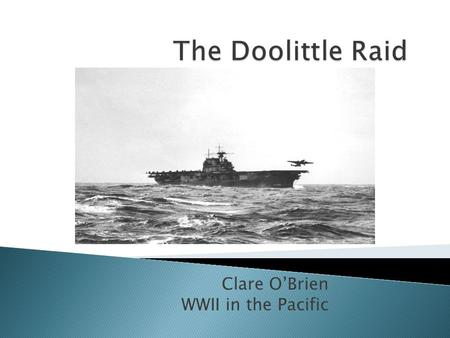 Clare O'Brien WWII in the Pacific. Vice Admiral Halsey of the U.S.S. Enterprise Lieutenant Colonel James Doolittle Captain Marc Mitscher of the U.S.S.