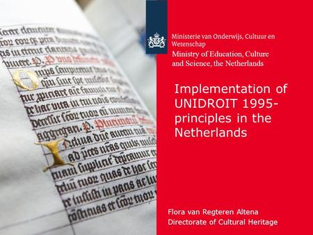 Implementation of UNIDROIT 1995- principles in the Netherlands Flora van Regteren Altena Directorate of Cultural Heritage Ministry of Education, Culture.