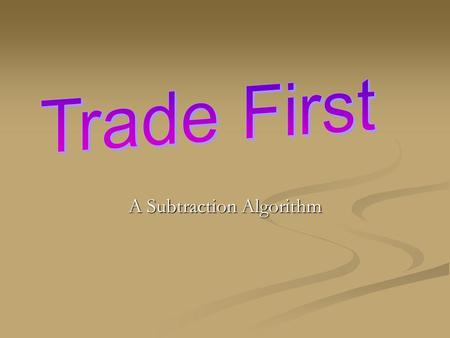 "A Subtraction Algorithm. Trade First ""The Trade First algorithm resembles the traditional method of subtraction, except that all the trading is done before."