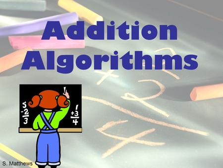 Addition Algorithms S. Matthews. Partial-Sums Method for Addition Add from left to right and column by column. The sum of each column is recorded on a.