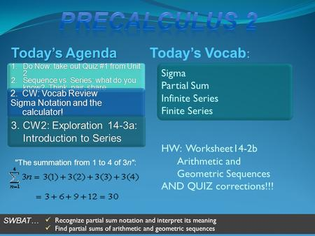 Today's Vocab : Today's Agenda Sigma Partial Sum Infinite Series Finite Series HW: Worksheet14-2b Arithmetic and Geometric Sequences AND QUIZ corrections!!!
