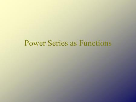 Power Series as Functions. Defining our Function In general, we can say that That is, if the series converges at x = a, then is a number and we can define.