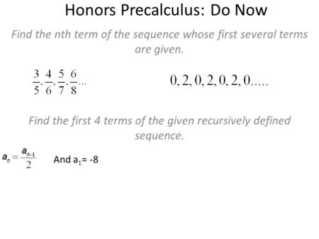 Honors Precalculus: Do Now Find the nth term of the sequence whose first several terms are given. Find the first 4 terms of the given recursively defined.