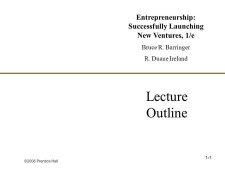©2006 Prentice Hall 1-1 Lecture Outline Entrepreneurship: Successfully Launching New Ventures, 1/e Bruce R. Barringer R. Duane Ireland.
