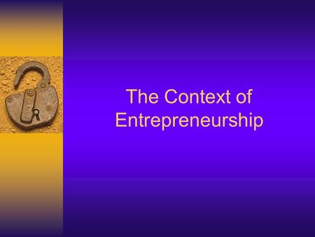 The Context of Entrepreneurship. 2 Learning Objectives  Discuss the various aspects of today's economy  Explain the legal factors that are part of the.