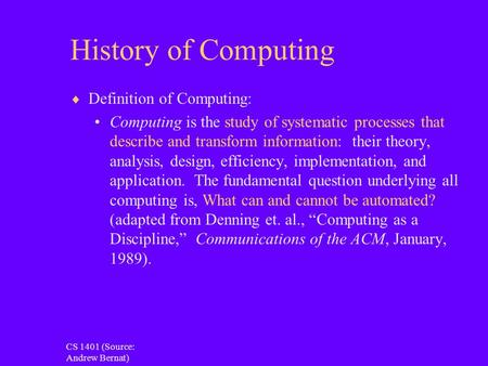 <strong>History</strong> of Computing  Definition of Computing: Computing is the study of systematic processes that describe and transform information: their theory, analysis,
