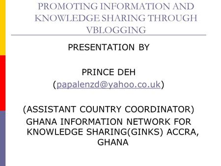 PROMOTING INFORMATION AND KNOWLEDGE SHARING THROUGH VBLOGGING PRESENTATION BY PRINCE DEH (ASSISTANT COUNTRY.