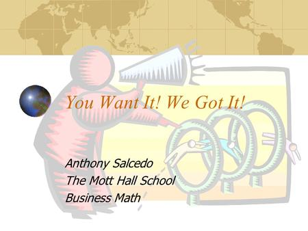 You Want It! We Got It! Anthony Salcedo The Mott Hall School Business Math.