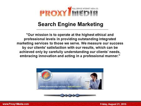 Www.Proxy1Media.com Friday, August 21, 2015 Search Engine Marketing Our mission is to operate at the highest ethical and professional levels in providing.