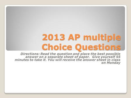 2013 AP multiple Choice Questions Directions: Read the question <strong>and</strong> place the <strong>best</strong> possible answer on a separate sheet of paper. Give yourself 55 minutes.