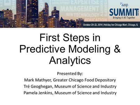 First Steps in Predictive Modeling & Analytics Presented By: Mark Mathyer, Greater Chicago Food Depository Tré Geoghegan, Museum of Science and Industry.