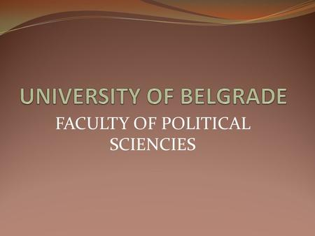 FACULTY OF POLITICAL SCIENCIES. University of Belgrade The University of Belgrade comprises: 31 faculties (organized into 4 groups: social sciences and.