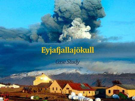 "Eyjafjallajökull Case Study. About the Volcano... Eyjafjallajökull is the name of the glacier that sits on top of the volcano, meaning ""Island Mountain."