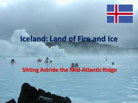 Iceland: Land of Fire and Ice Sitting Astride the Mid-Atlantic Ridge.