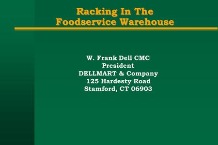 Racking In The Foodservice Warehouse W. Frank Dell CMC President DELLMART & Company 125 Hardesty Road Stamford, CT 06903.